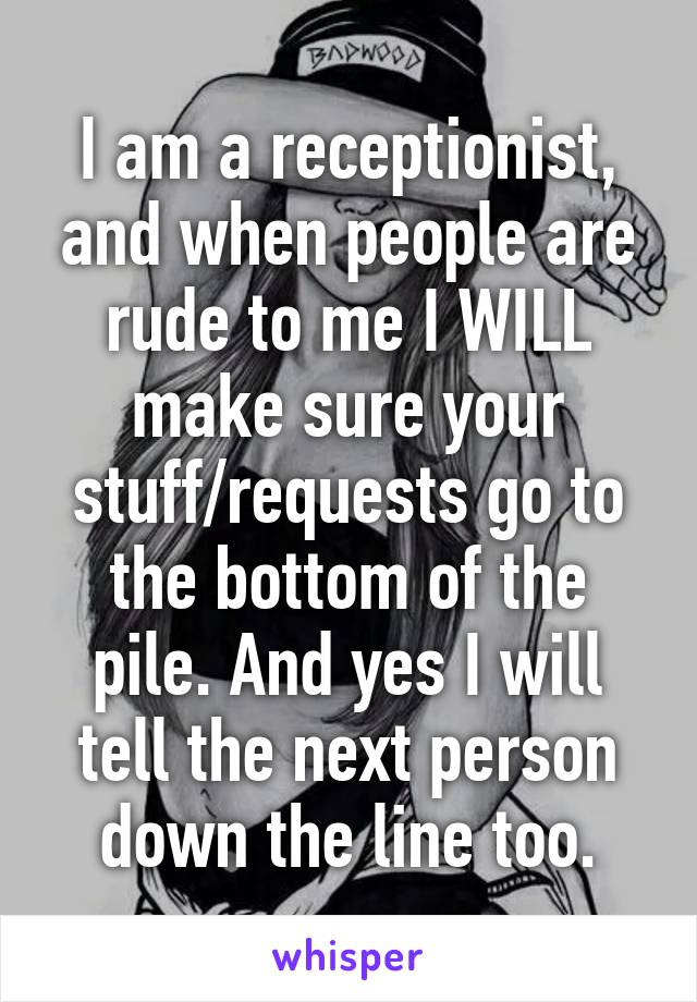 I am a receptionist, and when people are rude to me I WILL make sure your stuff/requests go to the bottom of the pile. And yes I will tell the next person down the line too.
