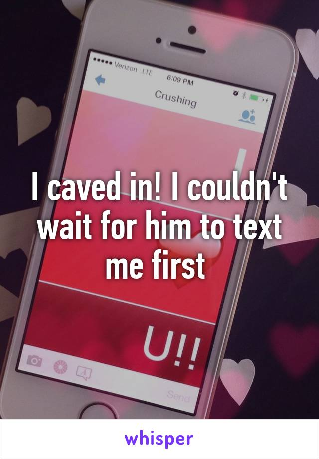 I caved in! I couldn't wait for him to text me first