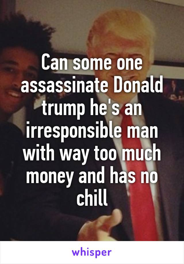 Can some one assassinate Donald trump he's an irresponsible man with way too much money and has no chill