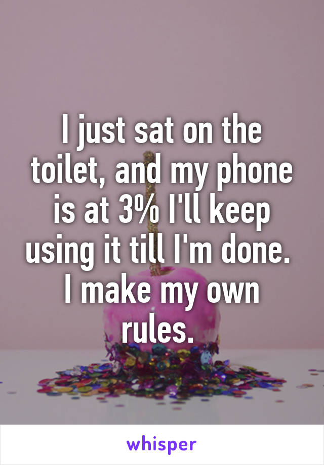 I just sat on the toilet, and my phone is at 3% I'll keep using it till I'm done.  I make my own rules.