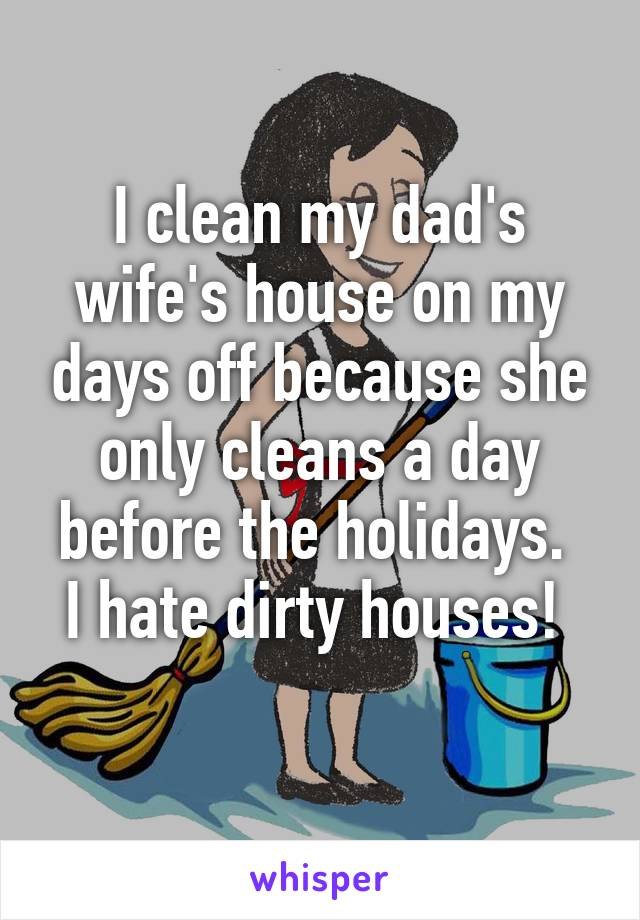 I clean my dad's wife's house on my days off because she only cleans a day before the holidays.  I hate dirty houses!