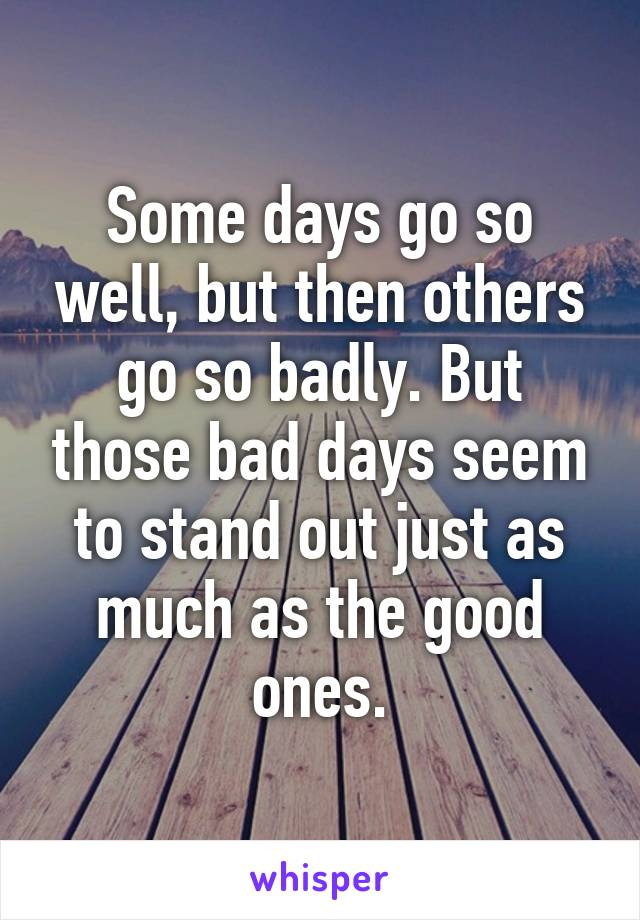 Some days go so well, but then others go so badly. But those bad days seem to stand out just as much as the good ones.