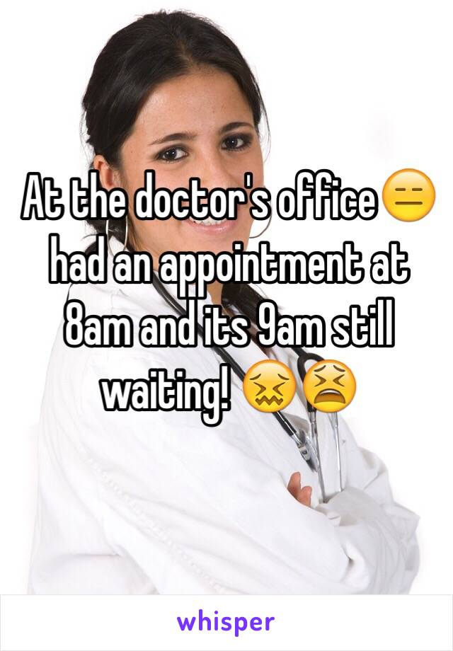 At the doctor's office😑 had an appointment at 8am and its 9am still waiting! 😖😫