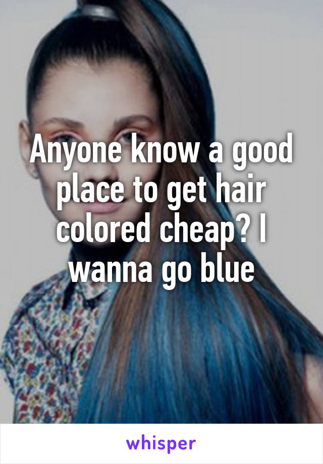 Anyone know a good place to get hair colored cheap? I wanna go blue