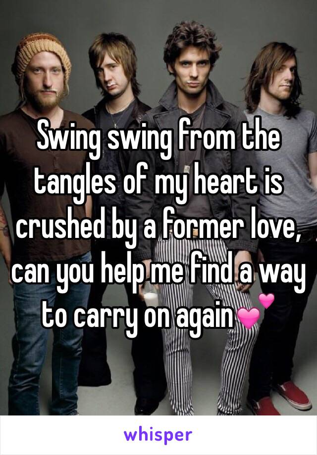 Swing swing from the tangles of my heart is crushed by a former love, can you help me find a way to carry on again💕