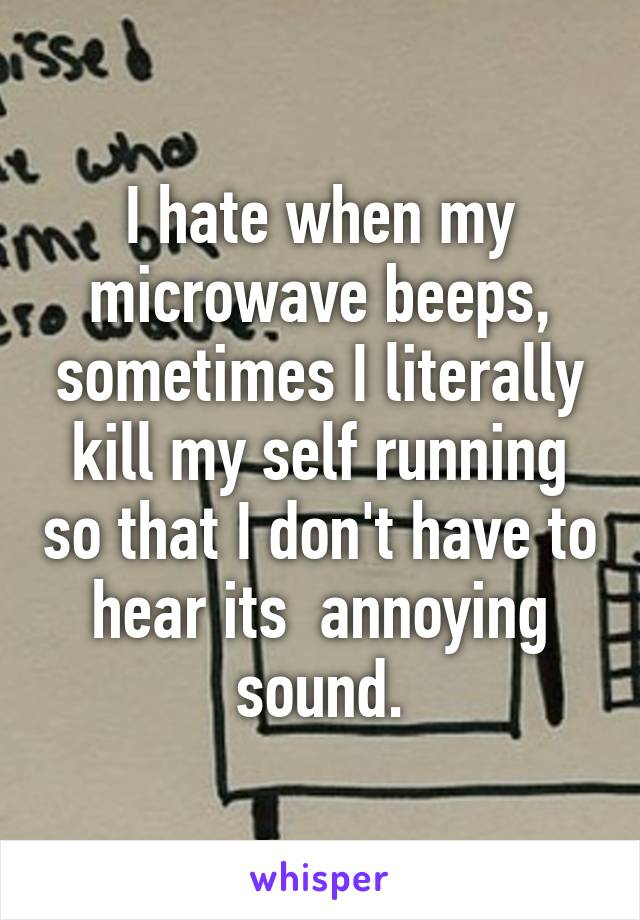 I hate when my microwave beeps, sometimes I literally kill my self running so that I don't have to hear its  annoying sound.