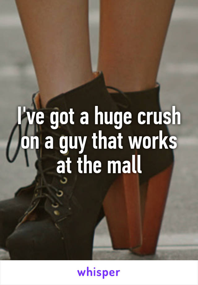 I've got a huge crush on a guy that works at the mall
