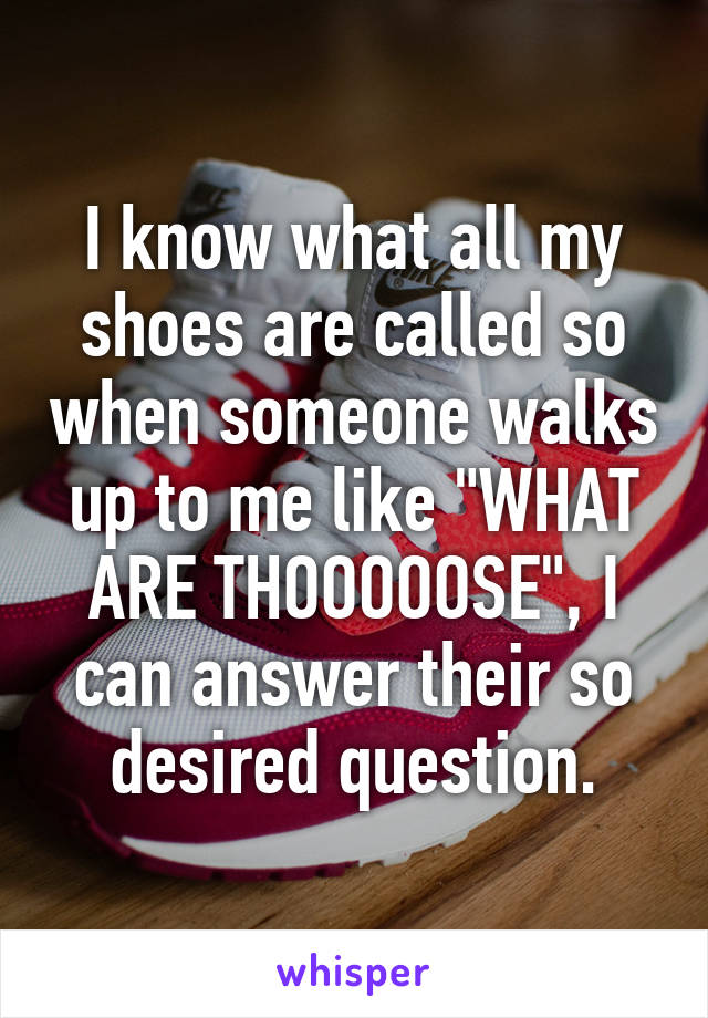 "I know what all my shoes are called so when someone walks up to me like ""WHAT ARE THOOOOOSE"", I can answer their so desired question."