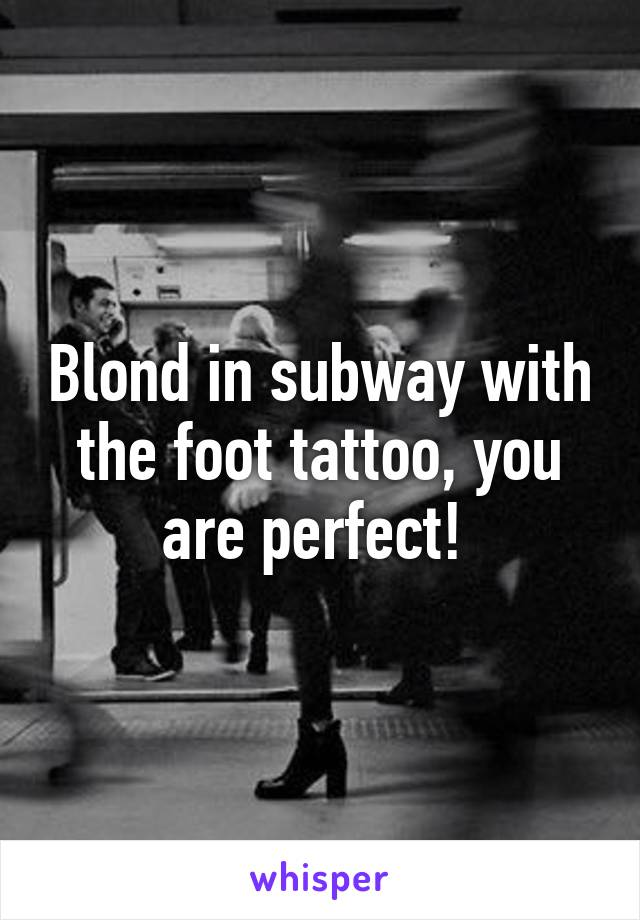 Blond in subway with the foot tattoo, you are perfect!