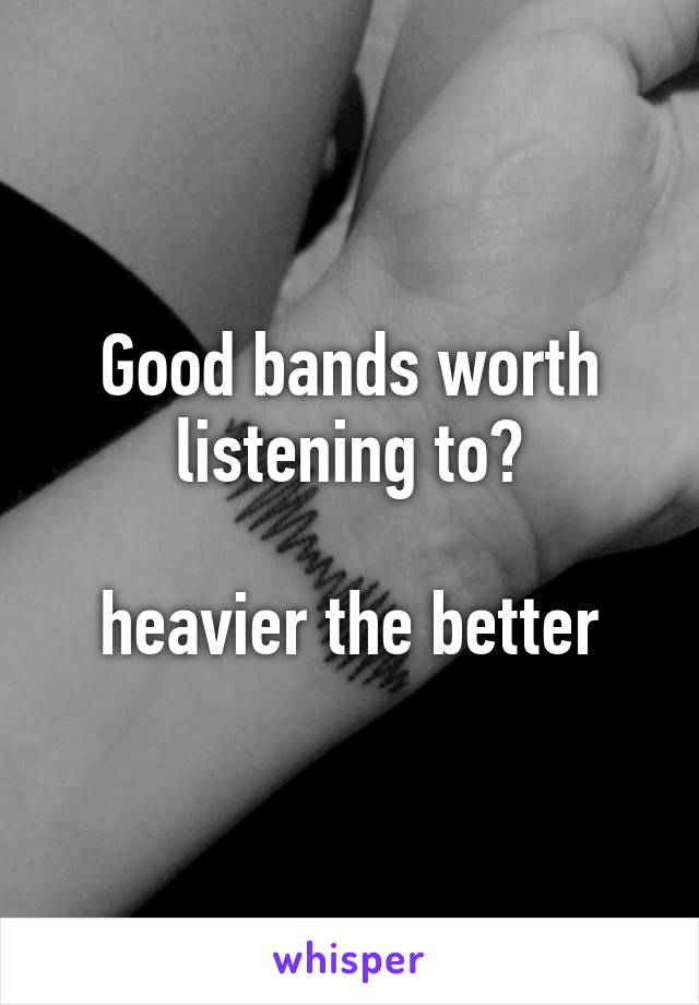 Good bands worth listening to?  heavier the better