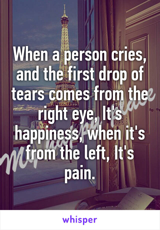When a person cries, and the first drop of tears comes from the right eye, It's happiness, when it's from the left, It's pain.