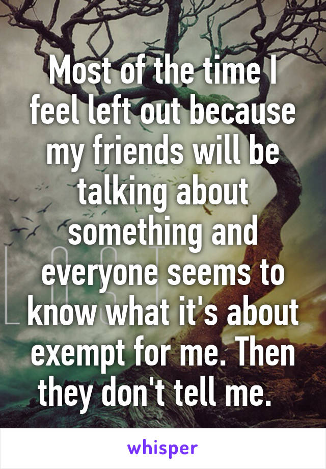 Most of the time I feel left out because my friends will be talking about something and everyone seems to know what it's about exempt for me. Then they don't tell me.
