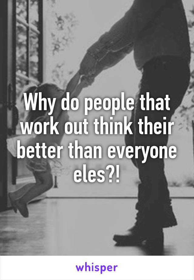 Why do people that work out think their better than everyone eles?!