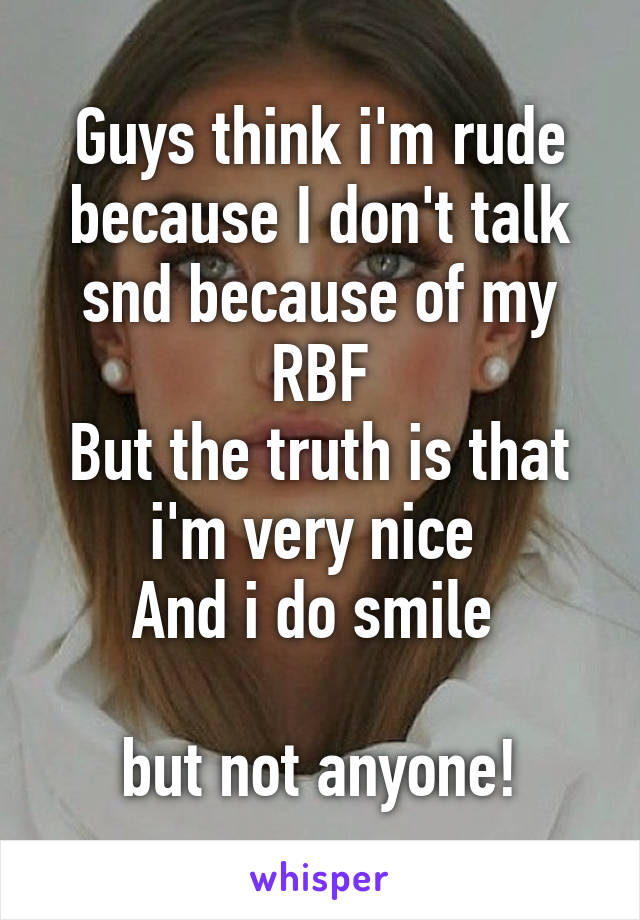 Guys think i'm rude because I don't talk snd because of my RBF But the truth is that i'm very nice  And i do smile   but not anyone!