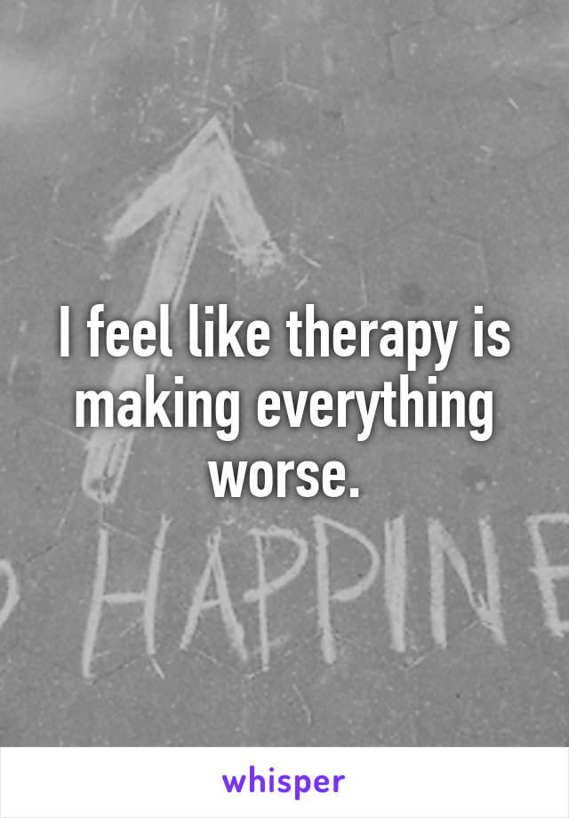 I feel like therapy is making everything worse.