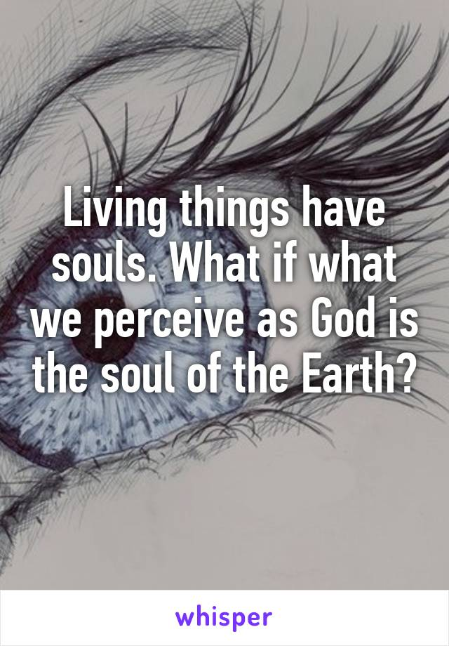 Living things have souls. What if what we perceive as God is the soul of the Earth?