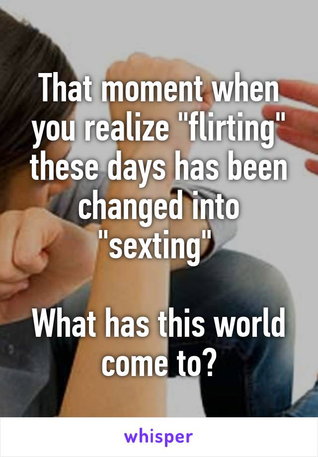 "That moment when you realize ""flirting"" these days has been changed into ""sexting""   What has this world come to?"