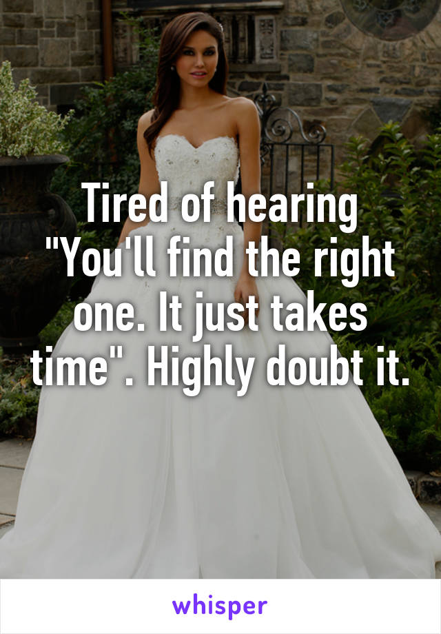 """Tired of hearing """"You'll find the right one. It just takes time"""". Highly doubt it."""