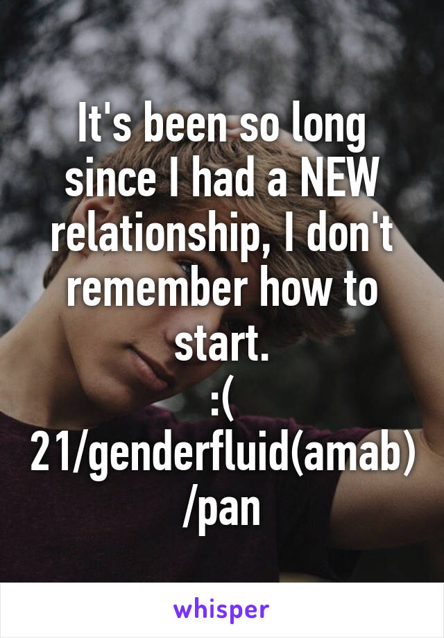 It's been so long since I had a NEW relationship, I don't remember how to start. :( 21/genderfluid(amab)/pan