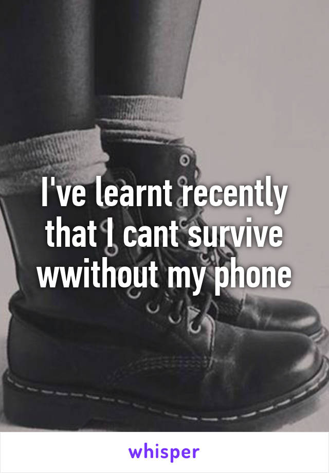 I've learnt recently that I cant survive wwithout my phone
