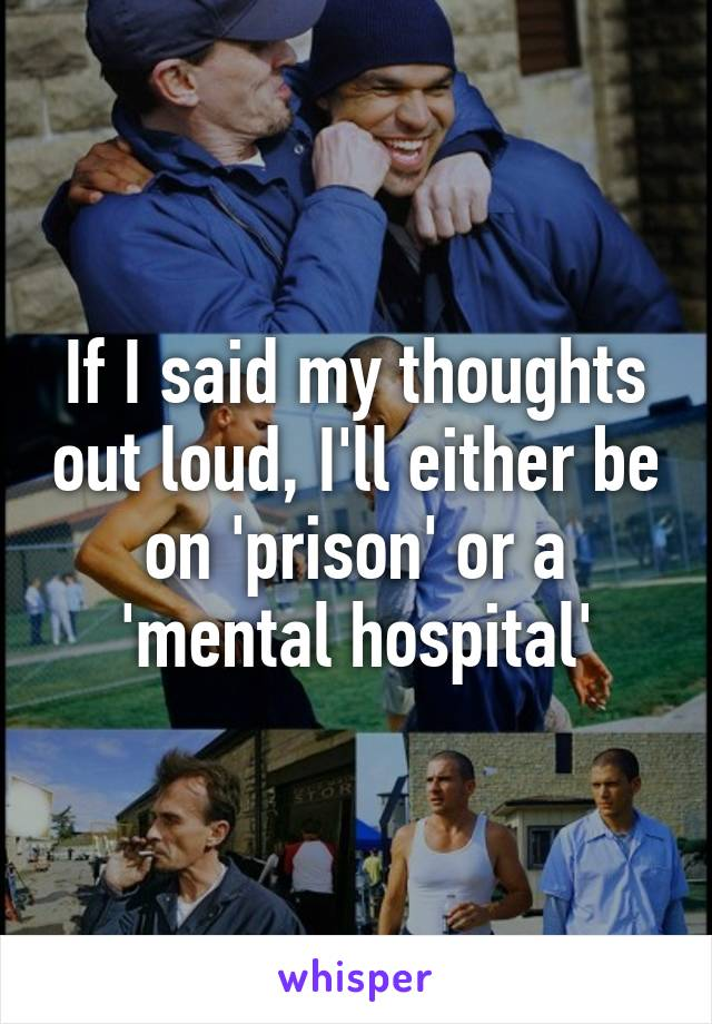 If I said my thoughts out loud, I'll either be on 'prison' or a 'mental hospital'