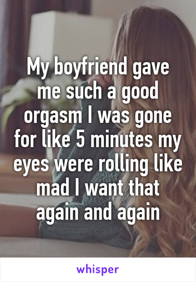 My boyfriend gave me such a good orgasm I was gone for like 5 minutes my eyes were rolling like mad I want that again and again