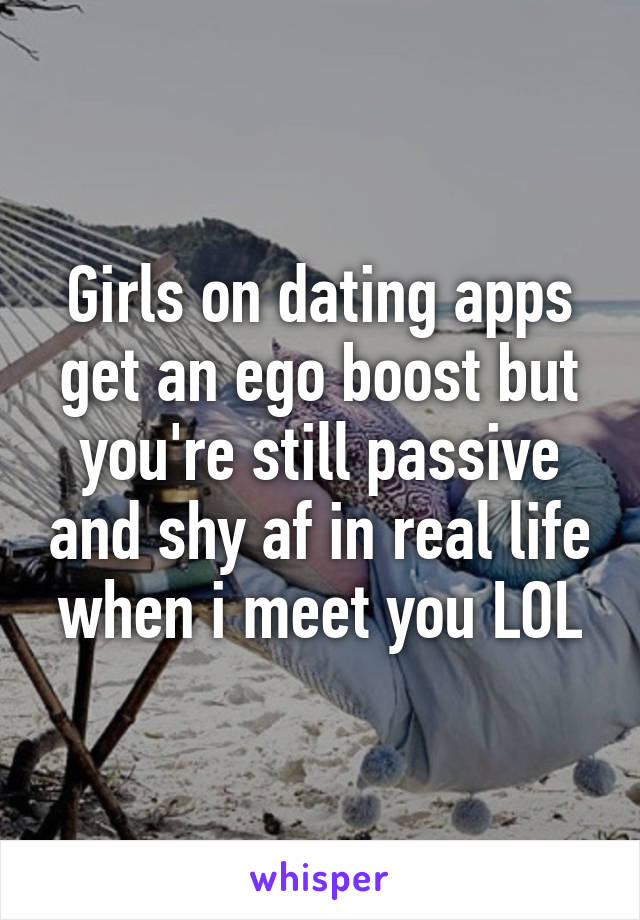 Girls on dating apps get an ego boost but you're still passive and shy af in real life when i meet you LOL