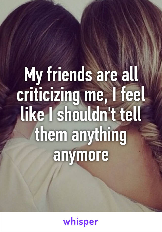 My friends are all criticizing me, I feel like I shouldn't tell them anything anymore