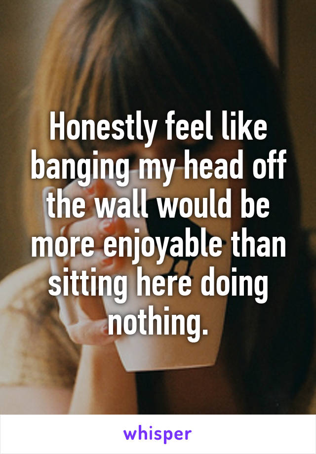 Honestly feel like banging my head off the wall would be more enjoyable than sitting here doing nothing.
