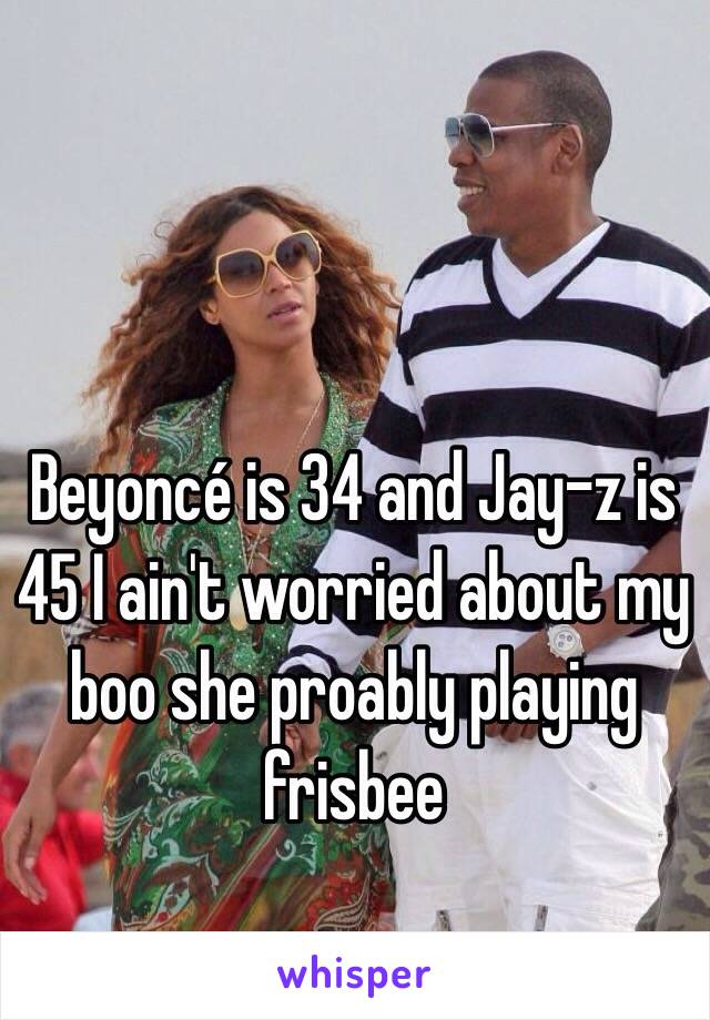Beyoncé is 34 and Jay-z is 45 I ain't worried about my boo she proably playing frisbee