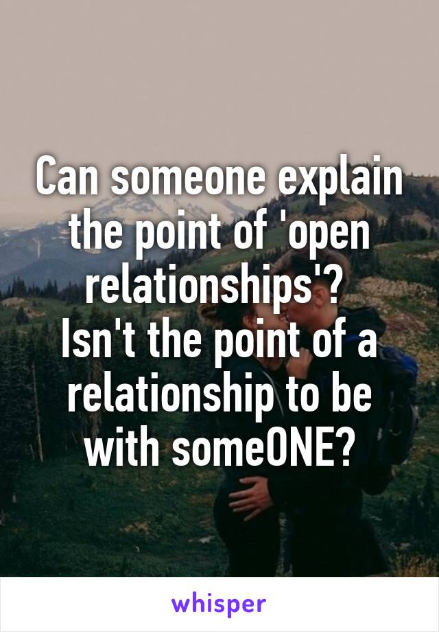 Can someone explain the point of 'open relationships'?  Isn't the point of a relationship to be with someONE?