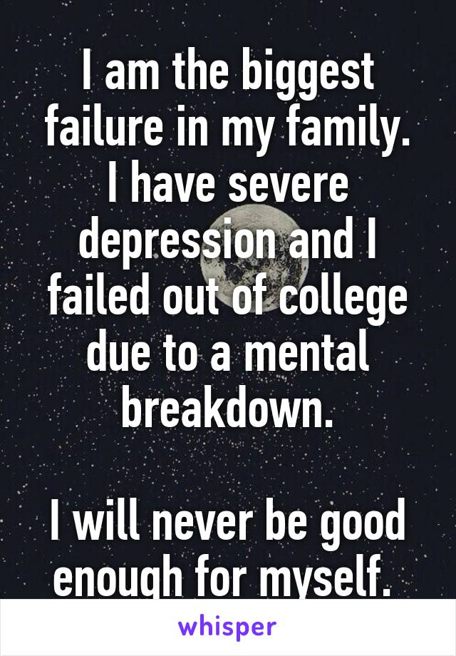 I am the biggest failure in my family. I have severe depression and I failed out of college due to a mental breakdown.  I will never be good enough for myself.