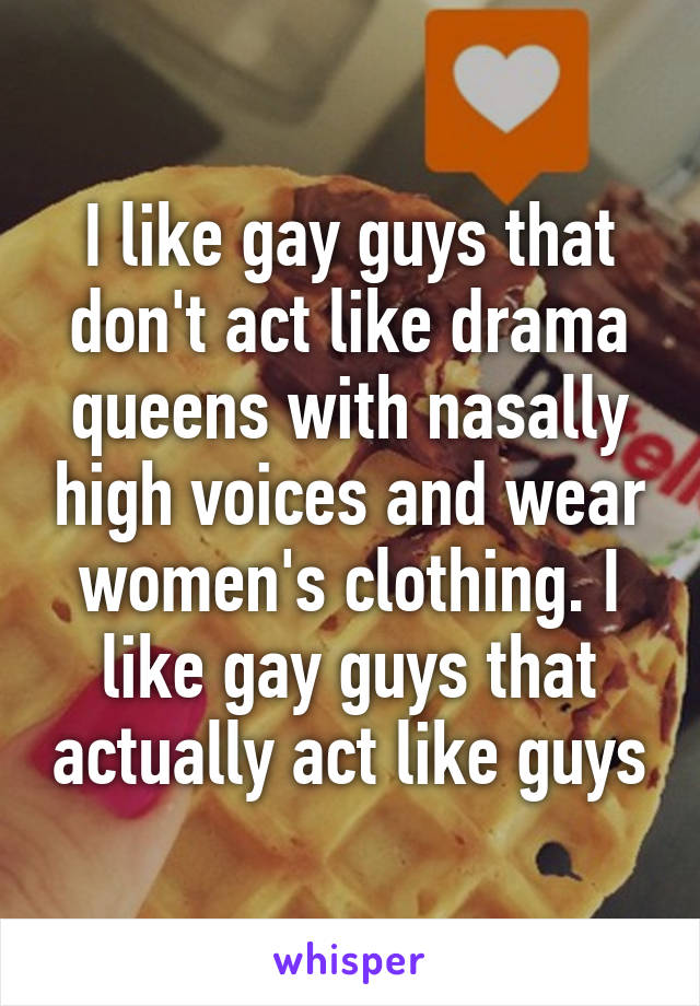 I like gay guys that don't act like drama queens with nasally high voices and wear women's clothing. I like gay guys that actually act like guys