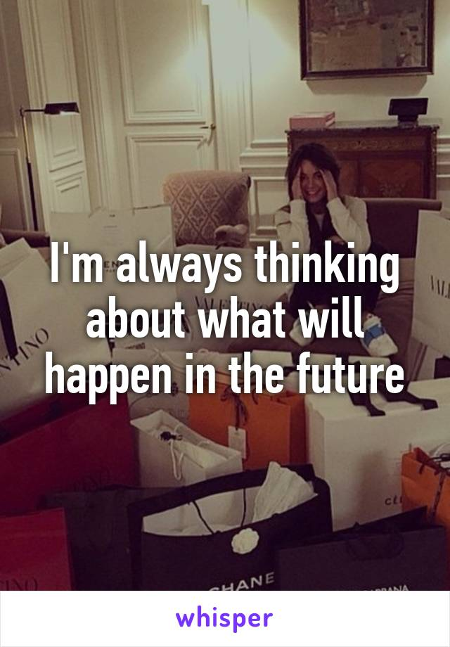 I'm always thinking about what will happen in the future