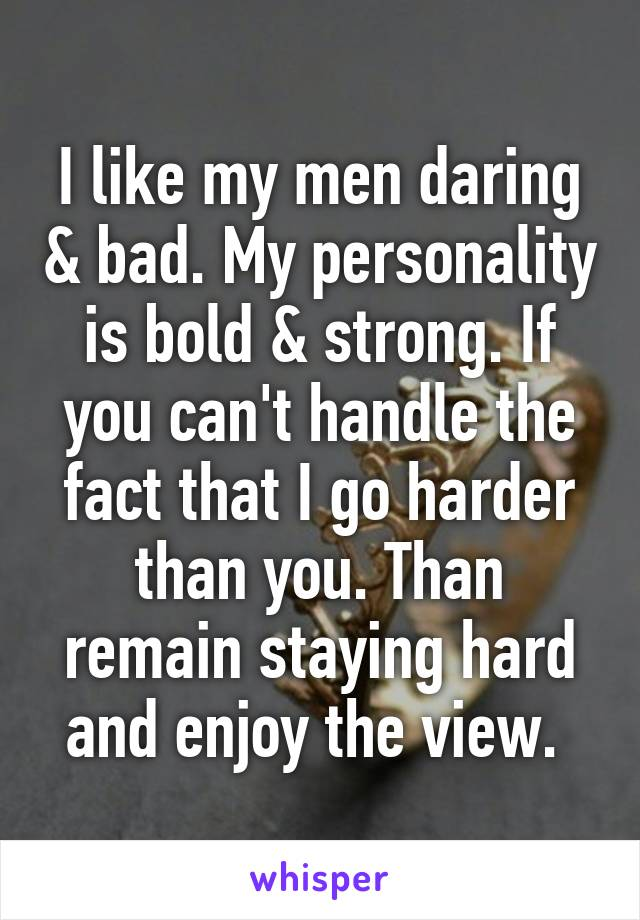 I like my men daring & bad. My personality is bold & strong. If you can't handle the fact that I go harder than you. Than remain staying hard and enjoy the view.
