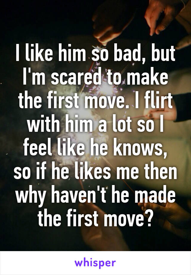 I like him so bad, but I'm scared to make the first move. I flirt with him a lot so I feel like he knows, so if he likes me then why haven't he made the first move?