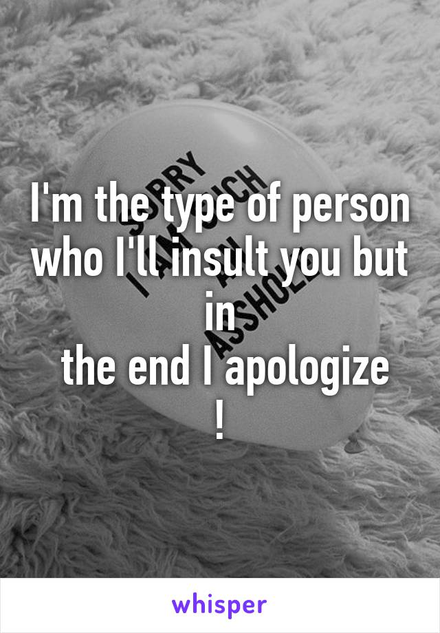 I'm the type of person who I'll insult you but  in   the end I apologize !