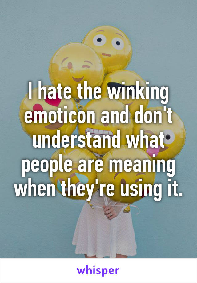 I hate the winking emoticon and don't understand what people are meaning when they're using it.