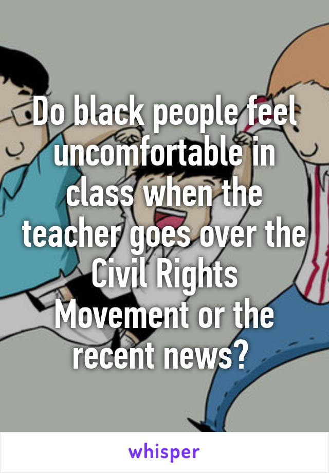 Do black people feel uncomfortable in class when the teacher goes over the Civil Rights Movement or the recent news?
