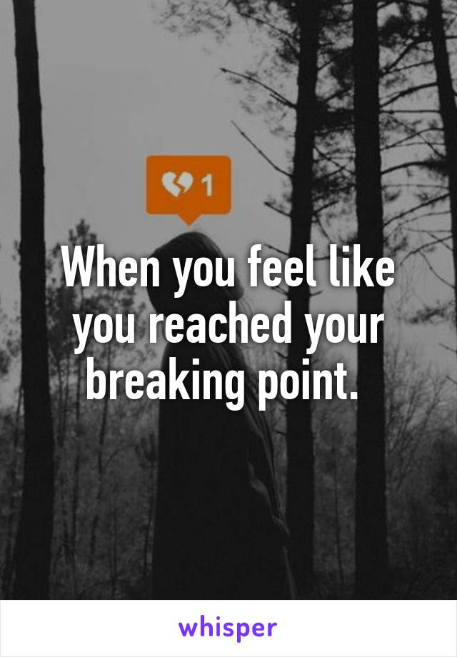 When you feel like you reached your breaking point.