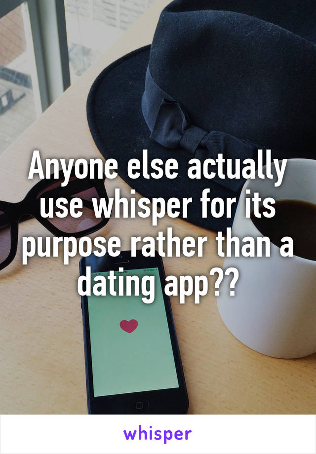 Anyone else actually use whisper for its purpose rather than a dating app??