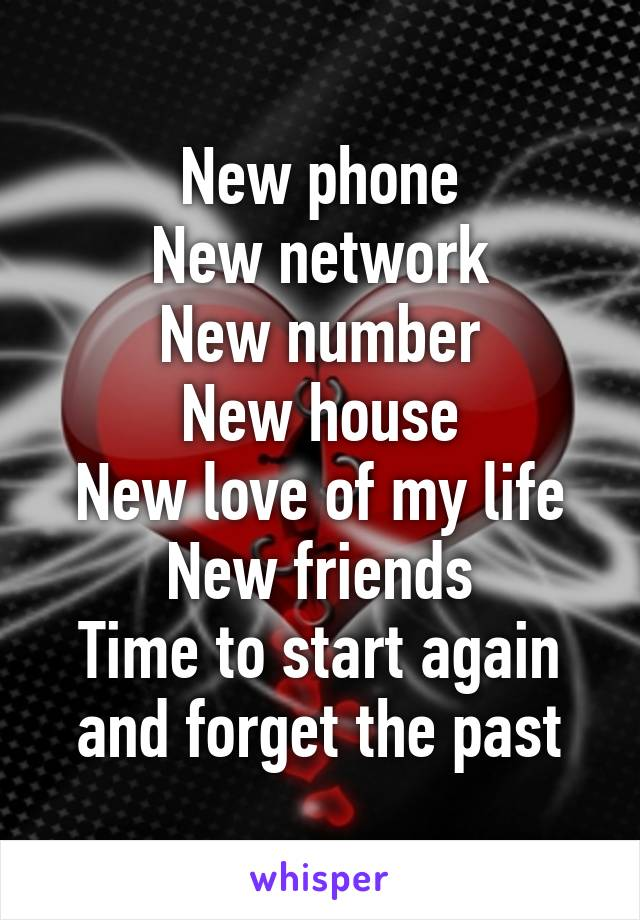 New phone New network New number New house New love of my life New friends Time to start again and forget the past