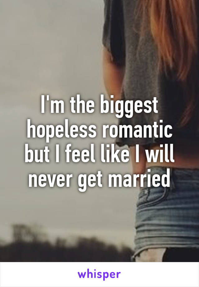 I'm the biggest hopeless romantic but I feel like I will never get married