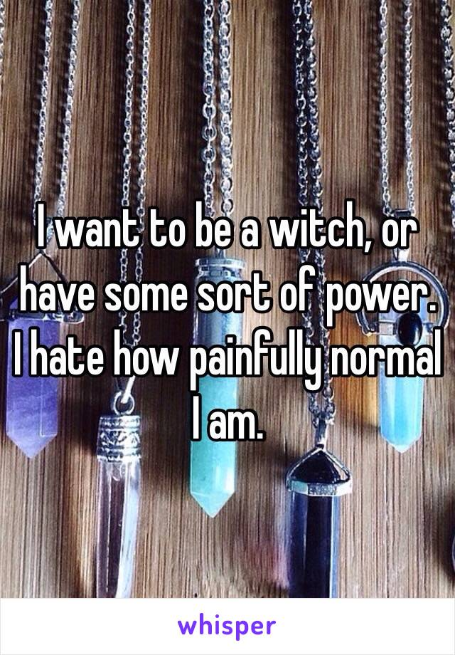 I want to be a witch, or have some sort of power. I hate how painfully normal I am.