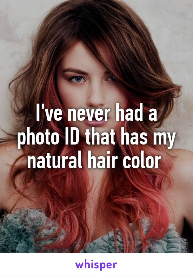 I've never had a photo ID that has my natural hair color