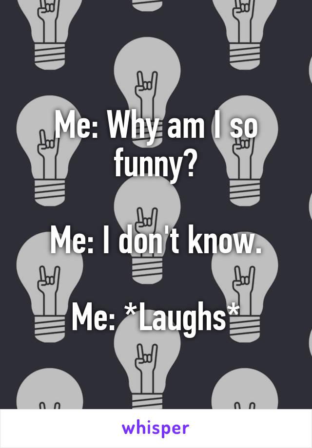 Me: Why am I so funny?  Me: I don't know.  Me: *Laughs*