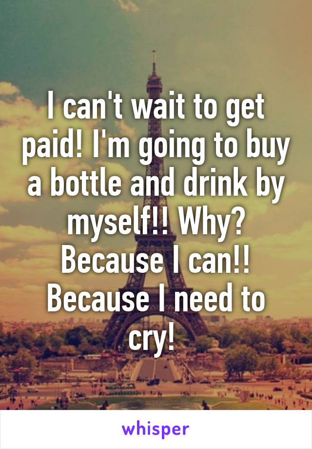 I can't wait to get paid! I'm going to buy a bottle and drink by myself!! Why? Because I can!! Because I need to cry!