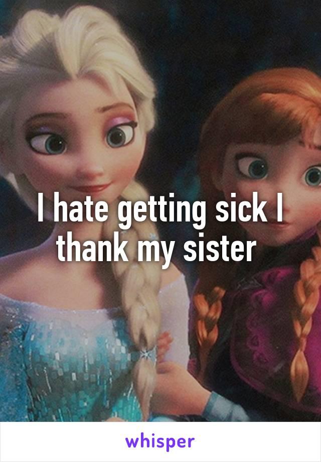 I hate getting sick I thank my sister