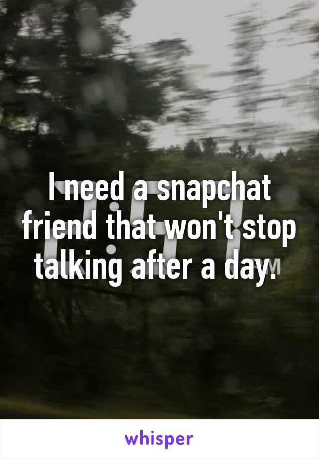 I need a snapchat friend that won't stop talking after a day.