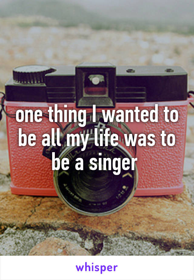 one thing I wanted to be all my life was to be a singer